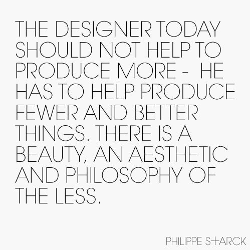 The Designer today should not help to produce more - he has to help produce fewer and better things. There is a beauty, an aesthetic and philosophy of the Less.